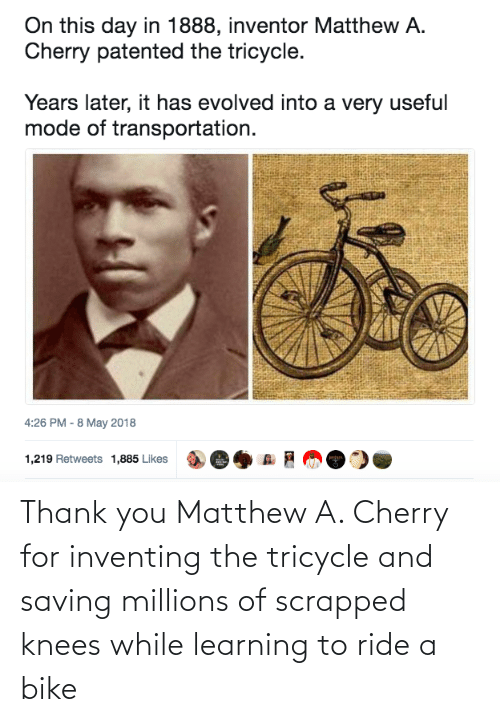 thank: Thank you Matthew A. Cherry for inventing the tricycle and saving millions of scrapped knees while learning to ride a bike