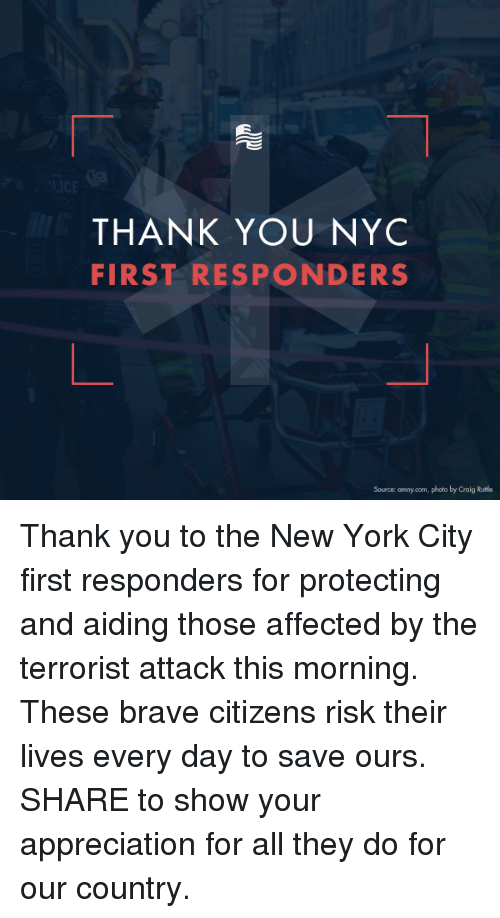 The Terrorist: THANK YOU NYC  FIRST RESPONDERS  Source: amny.com, photo by Craig Rutla Thank you to the New York City first responders for protecting and aiding those affected by the terrorist attack this morning. These brave citizens risk their lives every day to save ours.   SHARE to show your appreciation for all they do for our country.