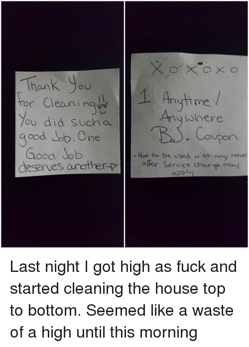 high as fuck: Thank You  or Cleaningw  ou did sucha  me  Anywhere  Coupon  ne  Gocd Job  destrues orottes hangen  Not to be used w th any other  ofer. Service charge ma)  apple Last night I got high as fuck and started cleaning the house top to bottom. Seemed like a waste of a high until this morning