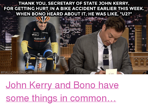 """Target, youtube.com, and Thank You: THANK YOU, SECRETARY OF STATE JOHN KERRY,  FOR GETTING HURT IN A BIKE ACCIDENT EARLIER THIS WEEK.  WHEN BONO HEARD ABOUT IT, HE WAS LIKE, """"U2?""""  GARMIN  LIF)  <p><a href=""""https://www.youtube.com/watch?v=rAip5gNqUA4&index=3&list=UU8-Th83bH_thdKZDJCrn88g"""" target=""""_blank"""">John Kerry and Bono have some things in common…</a></p>"""