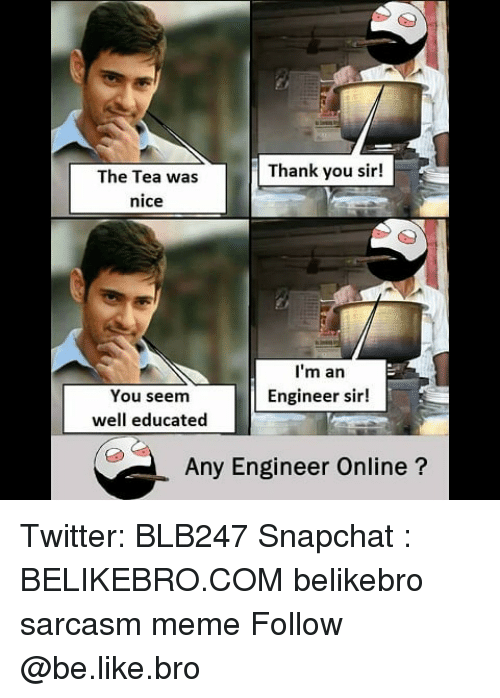 thank you sir: Thank you sir!  The Tea was  nice  I'm an  Engineer sir!  You seem  well educated  Any Engineer Online? Twitter: BLB247 Snapchat : BELIKEBRO.COM belikebro sarcasm meme Follow @be.like.bro