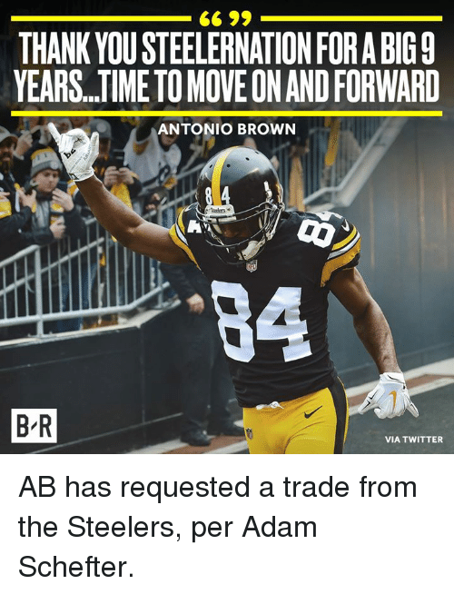Twitter, Thank You, and Steelers: THANK YOU STEELERNATION FORA BIG9  YEARS.TIME TO MOVE ON AND FORWARD  ANTONIO BROWN  64  B R  VIA TWITTER AB has requested a trade from the Steelers, per Adam Schefter.