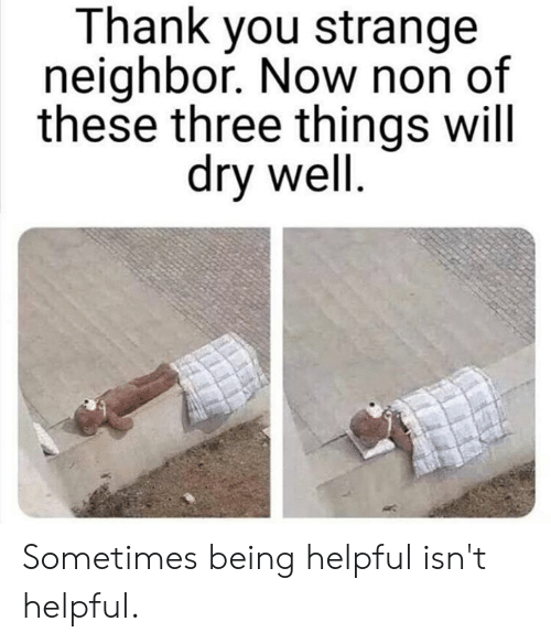 Dank, Thank You, and 🤖: Thank you strange  neighbor. Now non of  these three things will  dry well Sometimes being helpful isn't helpful.