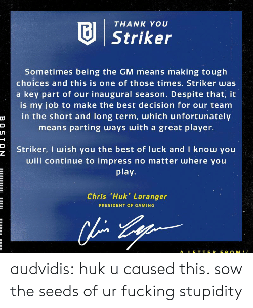 Fucking, Tumblr, and Thank You: THANK YOU  Striker  Sometimes being the GM means making tough  choices and this is one of those times. Striker was  a key part of our inaugural season. Despite that, it  is my job to make the best decision for our team  in the short and long term, which unfortunately  means parting ways with a great player.  Striker, I wish you the best of luck and I know you  will continue to impress no matter where you  play  Chris .Huk, Loranger  PRESIDENT OF GAMING  ALE T TER EROMLL audvidis: huk u caused this. sow the seeds of ur fucking stupidity