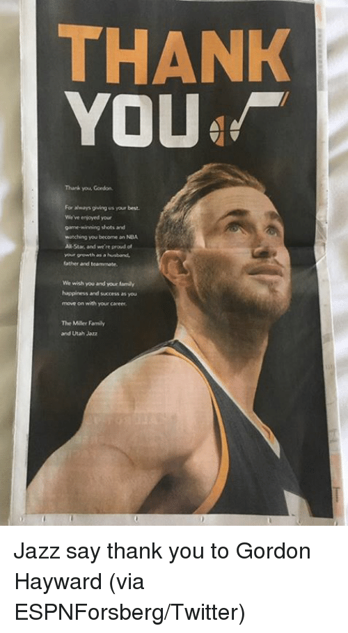Gordon Hayward: THANK  YOU  Thank you, Gordon  For always giving us your best  We've enjoyed your  watching you become an NBA  All-Star, and we're proud af  your growth as a husband  father and teammate  We wish you and your family  happliness and success as you  move on with your career  The Miller Famiy  and Utah Jazz Jazz say thank you to Gordon Hayward (via ESPNForsberg/Twitter)