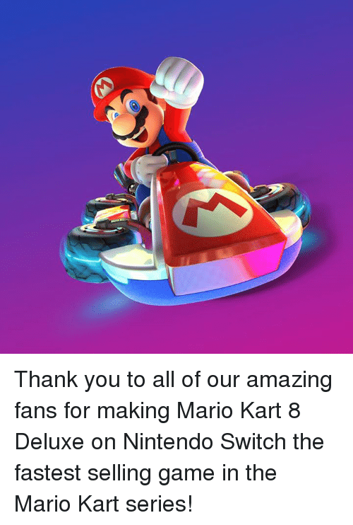 mario kart 8: Thank you to all of our amazing fans for making Mario Kart 8 Deluxe on Nintendo Switch the fastest selling game in the Mario Kart series!