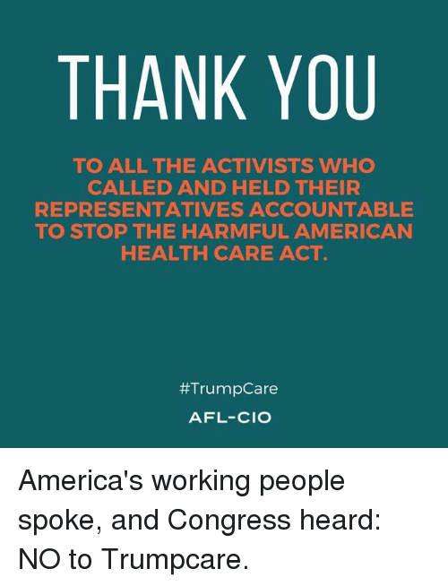 afl: THANK YOU  TO ALL THE ACTIVISTS WHO  CALLED AND HELD THEIR  REPRESENTATIVES ACCOUNTABLE  TO STOP THE HARMFUL AMERICAN  HEALTH CARE ACT  #Trump Care  AFL-CIO America's working people spoke, and Congress heard: NO to Trumpcare.