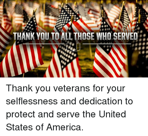 Protect And Serve: THANK YOU TO ALL THOSE WHO SERVED Thank you veterans for your selflessness and dedication to protect and serve the United States of America.