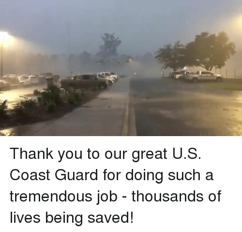 Thank You, Coast Guard, and Job: Thank you to our great U.S. Coast Guard for doing such a tremendous job - thousands of lives being saved!