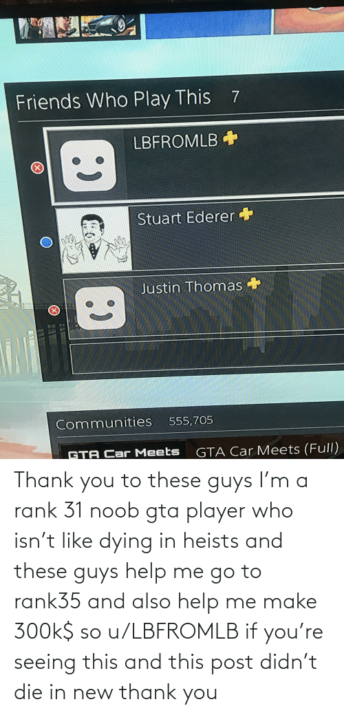 dying: Thank you to these guys I'm a rank 31 noob gta player who isn't like dying in heists and these guys help me go to rank35 and also help me make 300k$ so u/LBFROMLB if you're seeing this and this post didn't die in new thank you