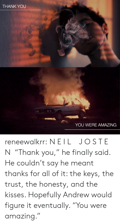 """Target, Tumblr, and Thank You: THANK YOU   YOU WERE AMAZING reneewalkrr:  N E I L  J O S T E N """"Thank you,"""" he finally said. He couldn't say he meant thanks for all of it: the keys, the trust, the honesty, and the kisses. Hopefully Andrew would figure it eventually. """"You were amazing."""""""