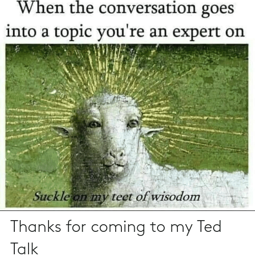 Ted: Thanks for coming to my Ted Talk