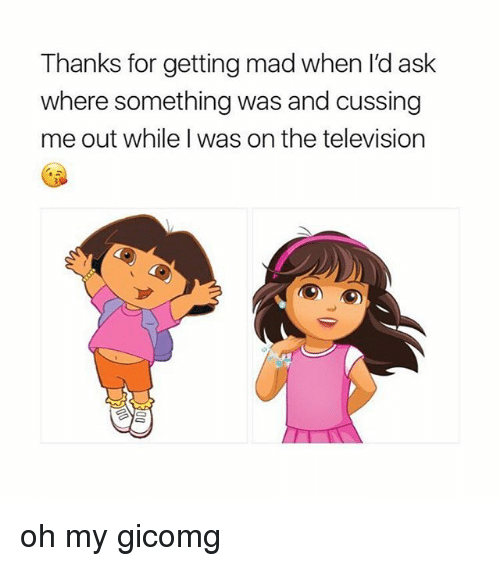 cussing: Thanks for getting mad when I'd ask  where something was and cussing  me out while I was on the television oh my gicomg