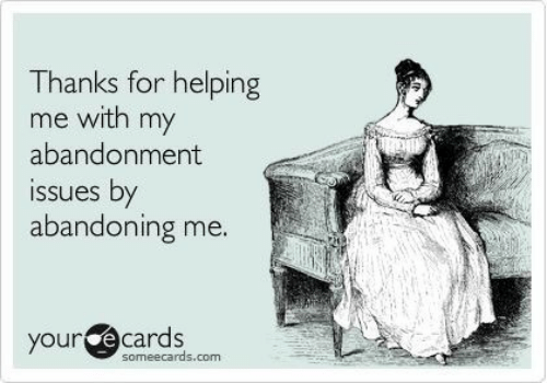 Ecards, Someecards, and Com: Thanks for helping  me with my  abandonment  issues by  abandonin  g me  our ecards  someecards.com