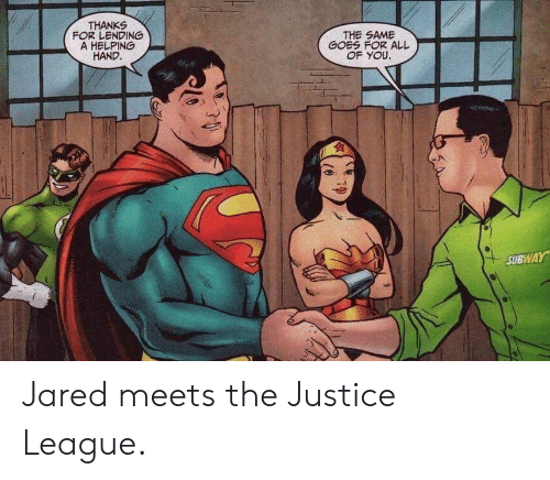 helping: THANKS  FOR LENDING  A HELPING  HAND.  THE SAME  GOES FOR ALL  OF YOU.  SUBWAY Jared meets the Justice League.