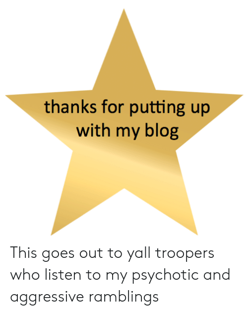 Aggressive: thanks for putting up  with my blog This goes out to yall troopers who listen to my psychotic and aggressive ramblings