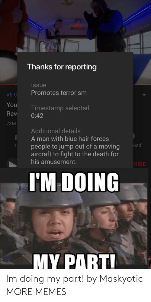 rew: Thanks for reporting  Issue  #80 Promotes terrorism  You  Rew 0:42  73M  Timestamp selected  Additional details  A man with blue hair forces  people to jump out of a moving  aircraft to fight to the death for  his amusement.  KIBE  I'M DOING  MY PART Im doing my part! by Maskyotic MORE MEMES