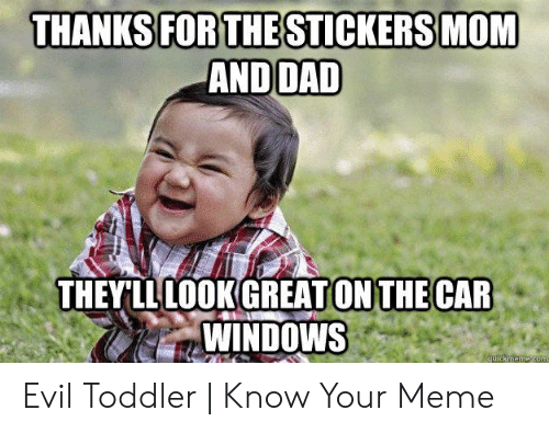 evil toddler: THANKS FOR THESTICKERS MOM  AND DAD  THEYLLLOOK GREAT ON THE CAR  WINDOWS  quickmeme com Evil Toddler   Know Your Meme