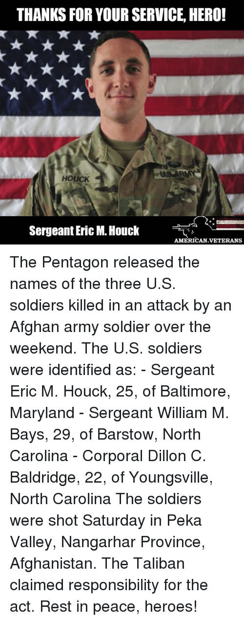 corporal: THANKS FOR YOUR SERVICE HERO!  HOUCK  Sergeant Eric M. Houck  AMERICAN VETERANS The Pentagon released the names of the three U.S. soldiers killed in an attack by an Afghan army soldier over the weekend. The U.S. soldiers were identified as: - Sergeant Eric M. Houck, 25, of Baltimore, Maryland - Sergeant William M. Bays, 29, of Barstow, North Carolina - Corporal Dillon C. Baldridge, 22, of Youngsville, North Carolina The soldiers were shot Saturday in Peka Valley, Nangarhar Province, Afghanistan. The Taliban claimed responsibility for the act. Rest in peace, heroes!