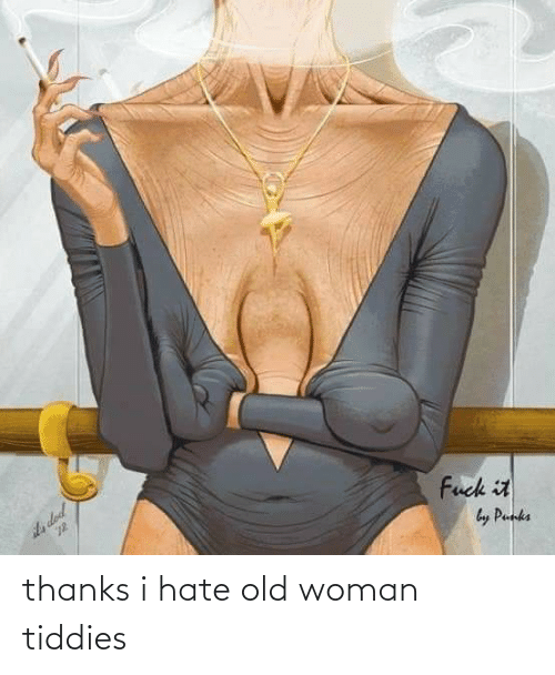 Old woman: thanks i hate old woman tiddies