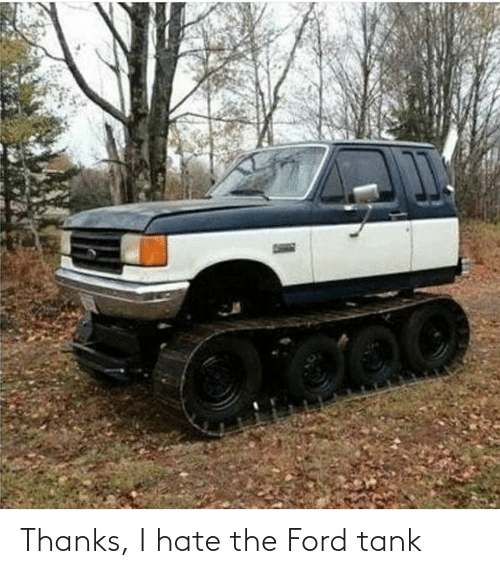 Ford: Thanks, I hate the Ford tank