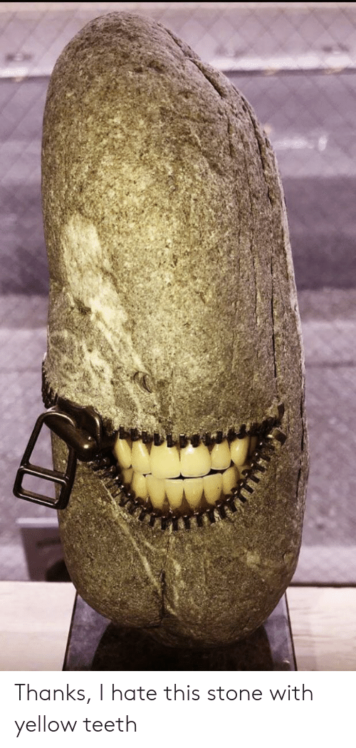 Teeth, Stone, and This: Thanks, I hate this stone with yellow teeth