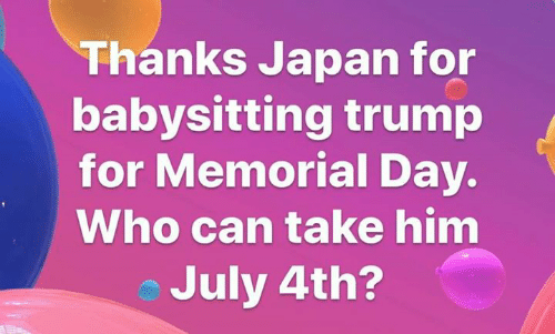 Japan, Memorial Day, and Trump: Thanks Japan for  babysitting trump  for Memorial Day.  Who can take him  July 4th?