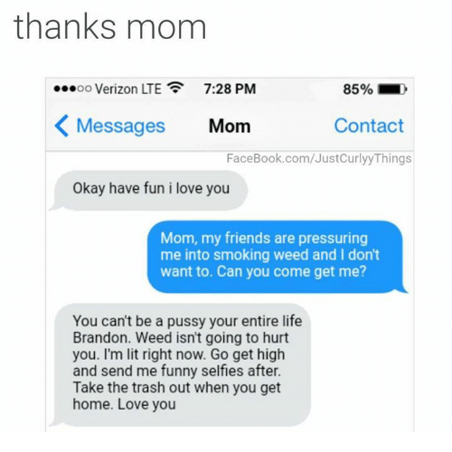 i love you mom: thanks mom  00 Verizon LTE  7:28 PM  85%-,  Messages Mom  Contact  FaceBook.com/JustCurlyy Things  Okay have fun i love you  Mom, my friends are pressuring  me into smoking weed and I don't  want to. Can you come get me?  You can't be a pussy your entire life  Brandon. Weed isn't going to hurt  you. I'm lit right now. Go get high  and send me funny selfies after.  Take the trash out when you get  home. Love you