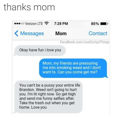 i love you mom: thanks mom  7:28 PM  OO  K Messages Mom  Contact  FaceBook.com/JustCurlyyThings  Okay have fun i love you  Mom, my friends are pressuring  me into smoking weed and I don't  want to. Can you come get me?  You can't be a pussy your entire life  Brandon. Weed isn't going to hurt  you. I'm lit right now. Go get high  and send me funny selfless after.  Take the trash out when you get  home. Love you