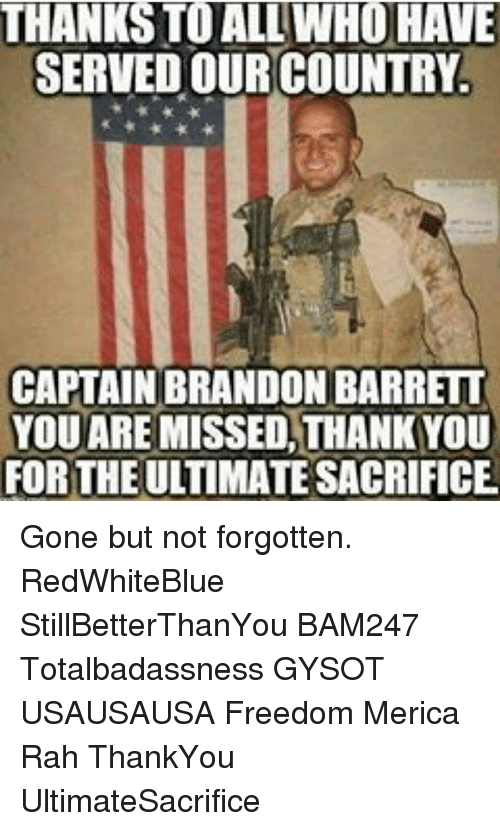 You Are Missed: THANKS TO ALL WHO HAVE  SERVED OUR COUNTRY.  CAPTAIN BRANDON BARRETT  YOU ARE  MISSED THANKYOU  FOR THE  SACRIFICE Gone but not forgotten. RedWhiteBlue StillBetterThanYou BAM247 Totalbadassness GYSOT USAUSAUSA Freedom Merica Rah ThankYou UltimateSacrifice