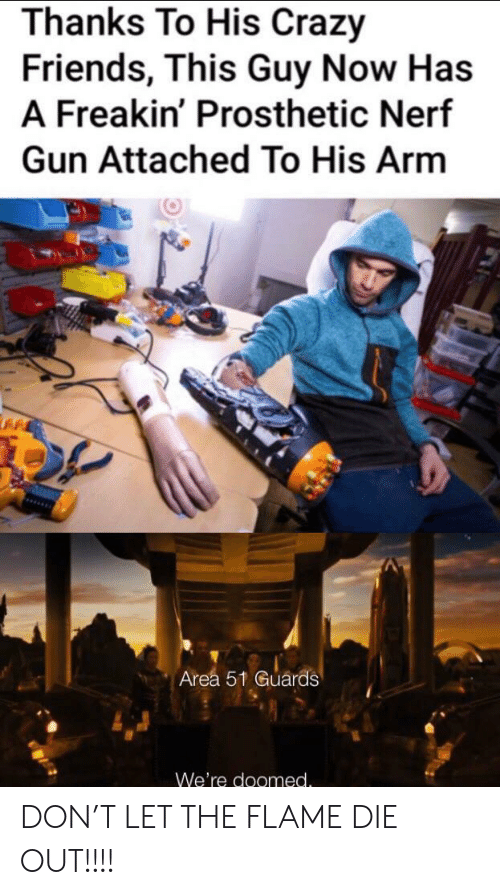 Crazy, Friends, and Nerf: Thanks To His Crazy  Friends, This Guy Now Has  A Freakin' Prosthetic Nerf  Gun Attached To His Arm  Area 51 Guárds  We're doomed. DON'T LET THE FLAME DIE OUT!!!!