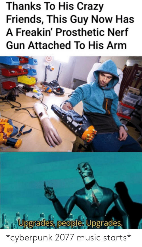 Crazy, Friends, and Music: Thanks To His Crazy  Friends, This Guy Now Has  A Freakin' Prosthetic Nerf  Gun Attached To His Arm  Upgrades, people: Upgrades. *cyberpunk 2077 music starts*