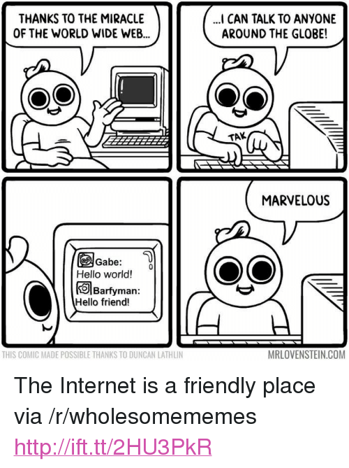 "Hello, Internet, and Http: THANKS TO THE MIRACLE  OF THE WORLD WIDE WEB  I CAN TALK TO ANYONE  AROUND THE GLOBE!  TAK  MARVELOUS  Gabe:  Hello world!  Barfyman:  Hello friend!  THIS COMIC MADE POSSIBLE THANKS TO DUNCAN LATHLIN  MRLOVENSTEIN.COM <p>The Internet is a friendly place via /r/wholesomememes <a href=""http://ift.tt/2HU3PkR"">http://ift.tt/2HU3PkR</a></p>"
