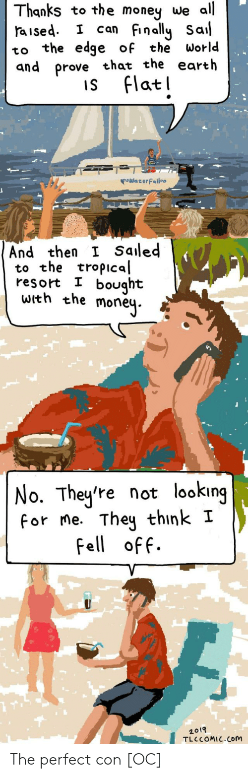 Money, Earth, and World: Thanks to the money we all  aised I can Finally Sal  to the edge of the World  and prove that the earth  is Flatl  WaterFailo  And then I Saled  to the tropical  resort I bought  with the moneų.  No. They're not looking  for me. They think I  Fell off.  2019  TLC COMIC.Com The perfect con [OC]