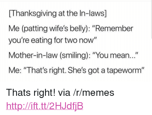 "Memes, Thanksgiving, and Http: [Thanksgiving at the In-laws]  Me (patting wife's belly): ""Remember  you're eating for two now""  Mother-in-law (smiling): ""You mean...""  Me: ""That's right. She's got a tapeworm"" <p>Thats right! via /r/memes <a href=""http://ift.tt/2HJdfjB"">http://ift.tt/2HJdfjB</a></p>"