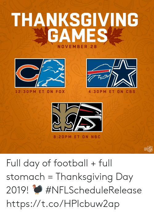 Thanksgiving Day: THANKSGIVING  GAMES  NOVEMBER 28  4:30 P M ET ON CBS  12:30 PM ET ON FOX  8:20PM ET ON NBC  @叩  NFL Full day of football + full stomach = Thanksgiving Day 2019!  🦃  #NFLScheduleRelease https://t.co/HPIcbuw2ap