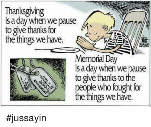 Give Thanks: Thanksgiving  s a dlay when we pause  to give thanks for  the things we have.  Memorial Day  is a day when we pause  to give thanks to the  ple who fought for  e things we have. #jussayin