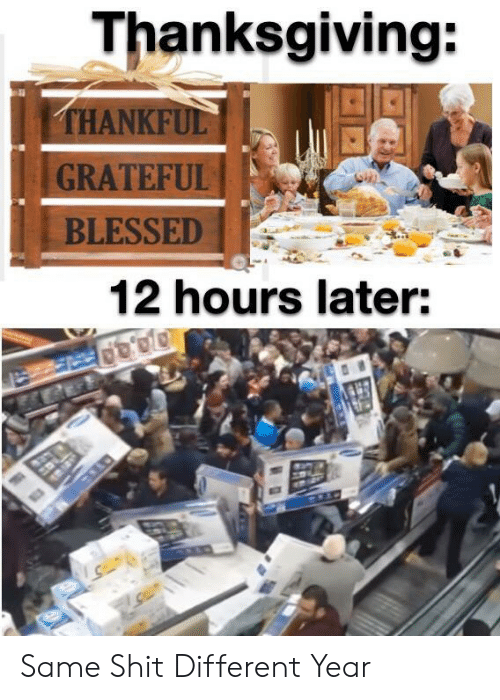 thankful: Thanksgiving:  THANKFUL  GRATEFUL  BLESSED  12 hours later: Same Shit Different Year
