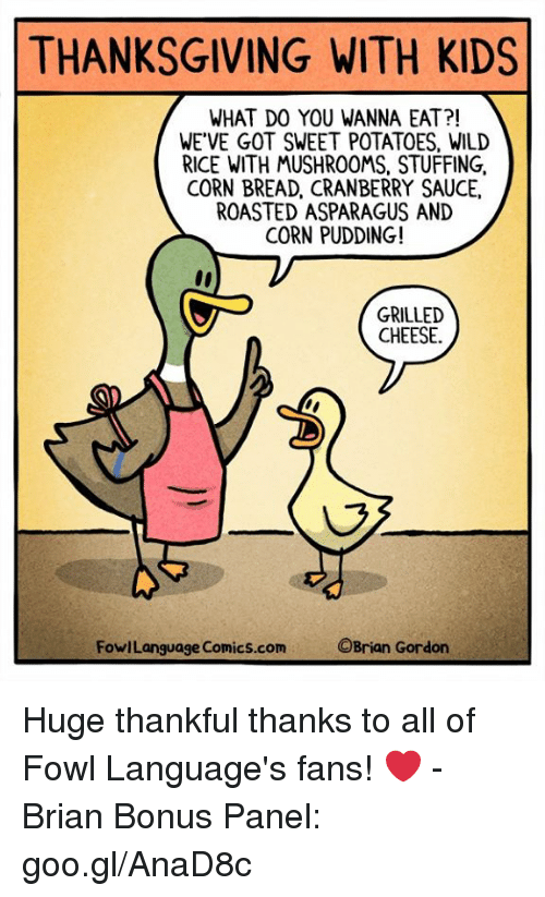cranberry: THANKSGIVING WITH KIDS  WHAT DO YOU WANNA EAT?!  WE'VE GOT SWEET POTATOES, WILD  RICE WITH MUSHROOMS, STUFFING,  CORN BREAD, CRANBERRY SAUCE,  ROASTED ASPARAGUS AND  CORN PUDDING!  GRILLED  CHEESE.  FowlLanguage Comics.com  OBrian Gordon Huge thankful thanks to all of Fowl Language's fans! ❤️ -Brian Bonus Panel: goo.gl/AnaD8c