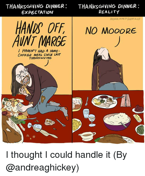 Memes, Thanksgiving, and Home: THANksolVING DINNER THANKsGIVING DINNER:  EXPECTATION  REALITY  HANDS OFF NO MOOORE  AUNT MARGE  HAUEN'T HAD A HOME-  CookED MEAレSINCE LAST  THANKSGIVING  づ  7D I thought I could handle it (By @andreaghickey)