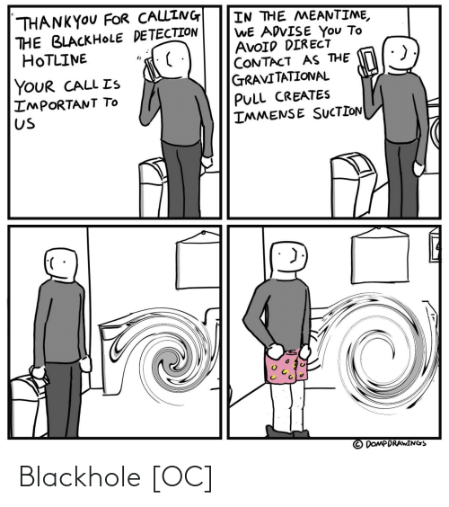 Direct: THANKYOU FOR CALLING  THE BLACKHOLE DETECTION  HOTLINE  IN THE MEANTIME,  WE ADVISE You To  AVOID DIRECT  CONTACT AS THE  GRAVITATIONAL  YOUR CALL Is  IMPORTANT TO  Us  PULL CREATES  IMMENSE SUCTION  DOMPDRAWINGS Blackhole [OC]