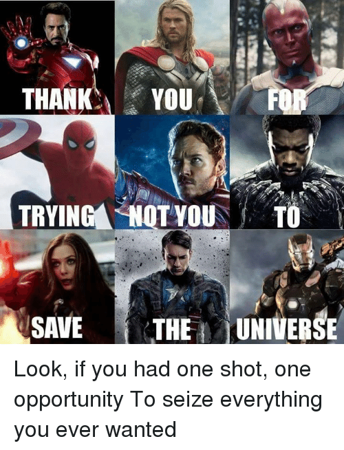 Dank, Opportunity, and 🤖: THANKYOU  TRYING SHOT YOU  TO  SAVE THE UNIVERSE Look, if you had one shot, one opportunity  To seize everything you ever wanted