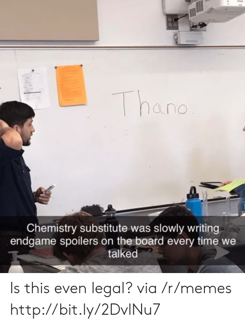 Memes, Http, and Time: Thano  Chemistry substitute was slowly writing  endgame spoilers on the board every time we  talked Is this even legal? via /r/memes http://bit.ly/2DvlNu7