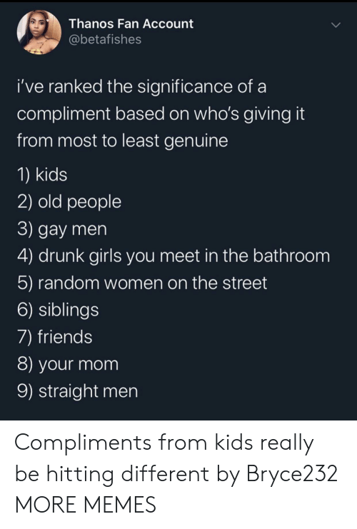Compliments: Thanos Fan Account  @betafishes  i've ranked the significance of  compliment based on who's giving it  from most to least genuine  1) kids  2) old people  3) gay men  4) drunk girls you meet in the bathroom  5) random women on the street  6) siblings  7) friends  8) your mom  9) straight men Compliments from kids really be hitting different by Bryce232 MORE MEMES