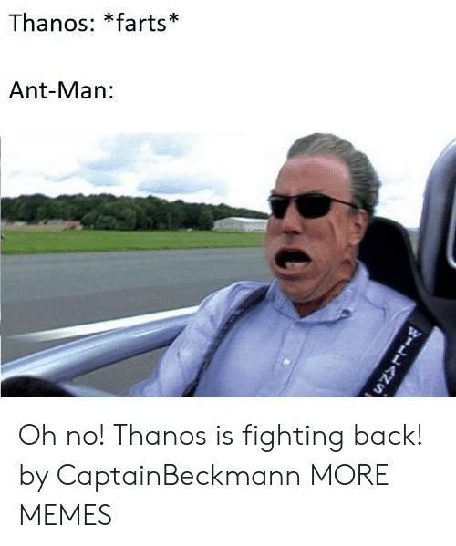 Is Fighting: Thanos: *farts  Ant-Man Oh no! Thanos is fighting back! by CaptainBeckmann MORE MEMES