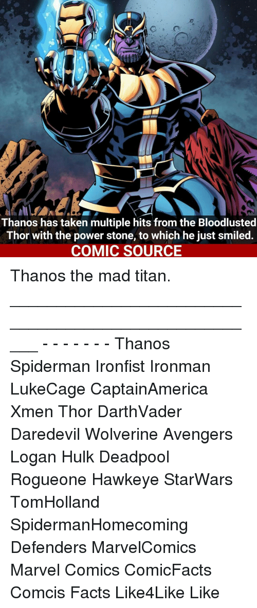 Bloodlust: Thanos has taken multiple hits from the Bloodlusted  Thor with the power stone, to which he just smiled.  COMIC SOURCE Thanos the mad titan. _____________________________________________________ - - - - - - - Thanos Spiderman Ironfist Ironman LukeCage CaptainAmerica Xmen Thor DarthVader Daredevil Wolverine Avengers Logan Hulk Deadpool Rogueone Hawkeye StarWars TomHolland SpidermanHomecoming Defenders MarvelComics Marvel Comics ComicFacts Comcis Facts Like4Like Like