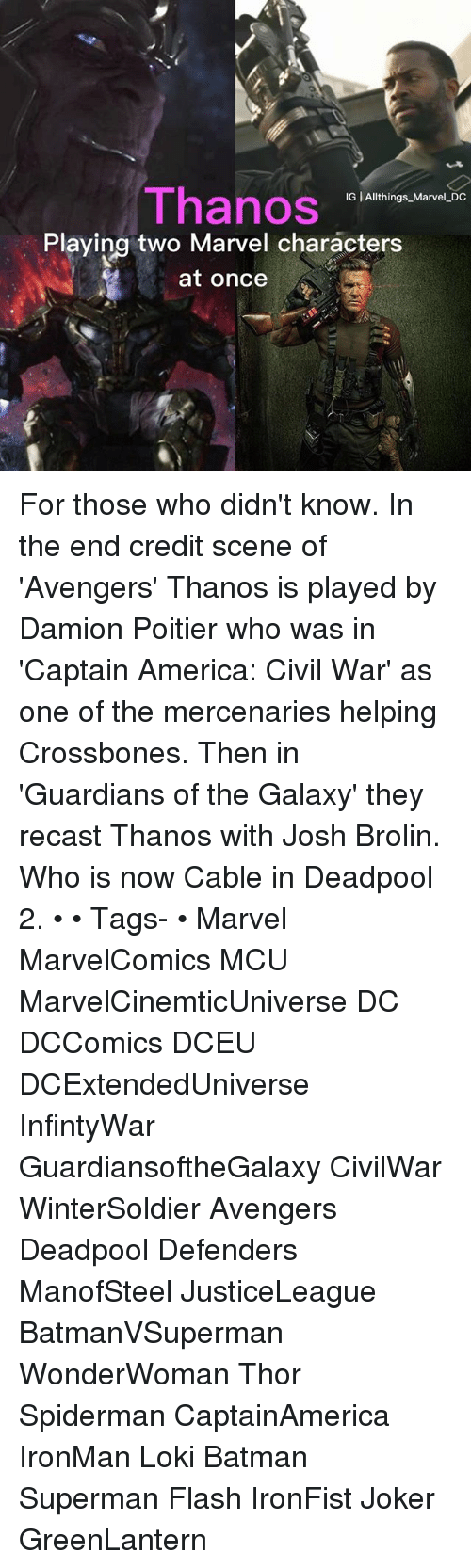 Captain America: Civil War: Thanos  IG | Allthings Marvel DC  Playing two Marvel characters  at once For those who didn't know. In the end credit scene of 'Avengers' Thanos is played by Damion Poitier who was in 'Captain America: Civil War' as one of the mercenaries helping Crossbones. Then in 'Guardians of the Galaxy' they recast Thanos with Josh Brolin. Who is now Cable in Deadpool 2. • • Tags- • Marvel MarvelComics MCU MarvelCinemticUniverse DC DCComics DCEU DCExtendedUniverse InfintyWar GuardiansoftheGalaxy CivilWar WinterSoldier Avengers Deadpool Defenders ManofSteel JusticeLeague BatmanVSuperman WonderWoman Thor Spiderman CaptainAmerica IronMan Loki Batman Superman Flash IronFist Joker GreenLantern