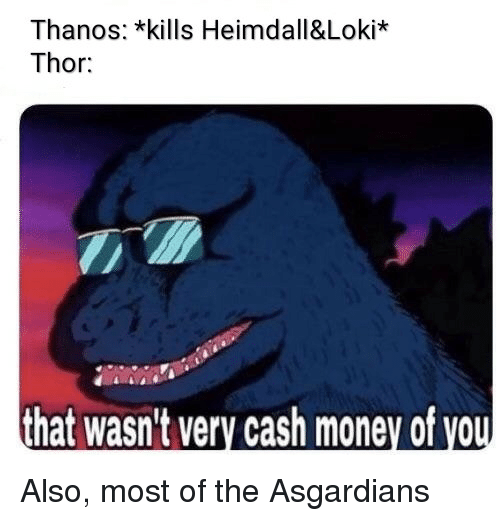 Money, Thor, and Cash Money: Thanos: *kills Heimdall&Loki*  Thor:  that wasn't very cash money of you Also, most of the Asgardians