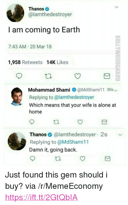 "I Am Coming: Thanos  @lamthedestroyer  I am coming to Earth  7:43 AM 20 Mar 18  1,958 Retweets 14K Likes  Mohammad Shami @MdShami11 30s  Replying to @lamthedestroyer  Which means that your wife is alone at  home  Thanos@lamthedestroyer 2s  Replying to @MdShami11  Damn it, going back. <p>Just found this gem should i buy? via /r/MemeEconomy <a href=""https://ift.tt/2GtQbIA"">https://ift.tt/2GtQbIA</a></p>"