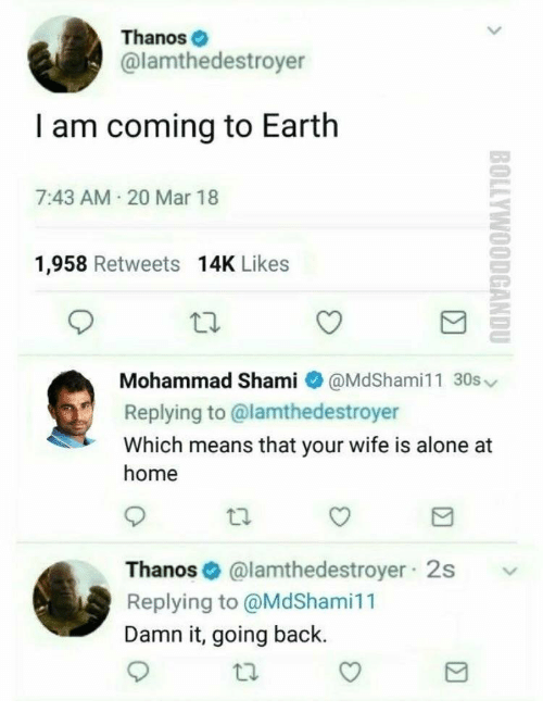 I Am Coming: Thanos  @lamthedestroyer  I am coming to Earth  7:43 AM 20 Mar 18  1,958 Retweets 14K Likes  Mohammad Shami @MdShami11 30s  Replying to @lamthedestroyer  Which means that your wife is alone at  home  Thanos@lamthedestroyer 2s  Replying to @MdShami11  Damn it, going back.